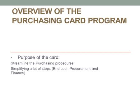 OVERVIEW OF THE PURCHASING CARD PROGRAM Purpose of the card: Streamline the Purchasing procedures Simplifying a lot of steps (End user, Procurement and.