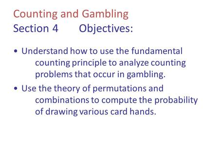 Counting and Gambling Section 4Objectives: Understand how to use the fundamental counting principle to analyze counting problems that occur in gambling.