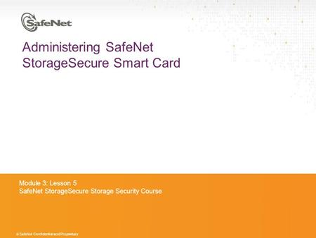© SafeNet Confidential and Proprietary Administering SafeNet StorageSecure Smart Card Module 3: Lesson 5 SafeNet StorageSecure Storage Security Course.