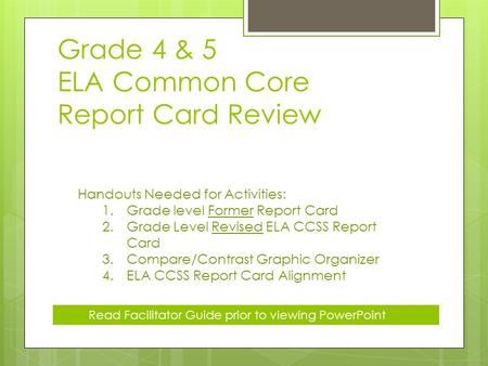 Grade 4 & 5 ELA Common Core Report Card Review Handouts Needed for Activities: 1.Grade level Former Report Card 2.Grade Level Revised ELA CCSS Report Card.