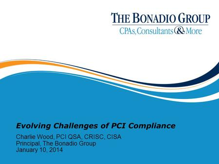 Evolving Challenges of PCI Compliance Charlie Wood, PCI QSA, CRISC, CISA Principal, The Bonadio Group January 10, 2014.