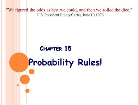 C HAPTER 15 Probability Rules! We figured the odds as best we could, and then we rolled the dice. U.S. President Jimmy Carter, June 10,1976.