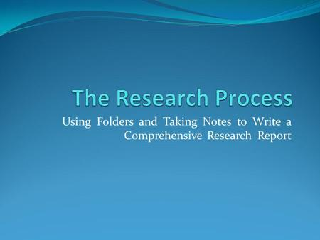 The Research Process Using Folders and Taking Notes to Write a Comprehensive Research Report.