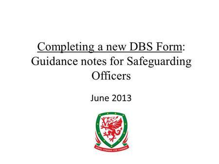 Completing a new DBS Form: Guidance notes for Safeguarding Officers June 2013.