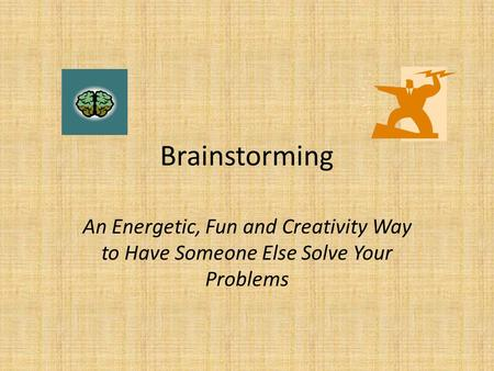 Brainstorming An Energetic, Fun and Creativity Way to Have Someone Else Solve Your Problems.