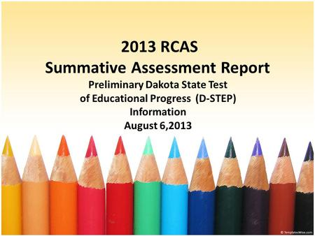 2013 RCAS Summative Assessment Report Preliminary Dakota State Test of Educational Progress (D-STEP) Information August 6,2013.