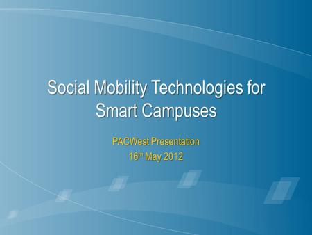Social Mobility Technologies for Smart Campuses PACWest Presentation 16 th May 2012.