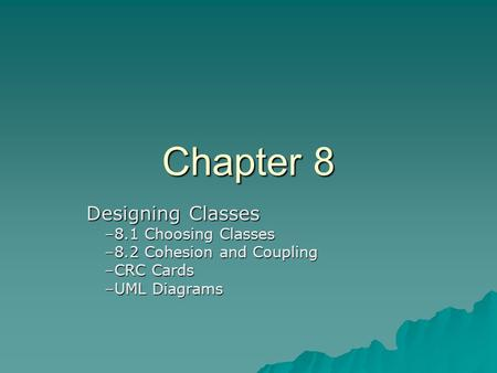 Chapter 8 Designing Classes Designing Classes –8.1 Choosing Classes –8.2 Cohesion and Coupling –CRC Cards –UML Diagrams.