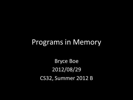 Programs in Memory Bryce Boe 2012/08/29 CS32, Summer 2012 B.