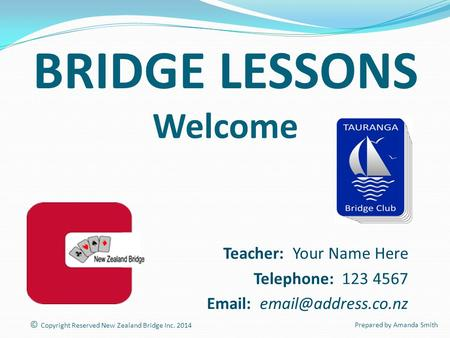 BRIDGE LESSONS Welcome Teacher: Your Name Here Telephone: 123 4567   © Copyright Reserved New Zealand Bridge Inc. 2014 Prepared.