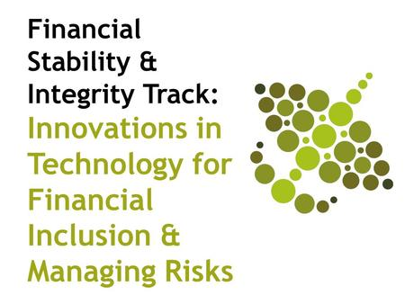 Financial Stability & Integrity Track: Innovations in Technology for Financial Inclusion & Managing Risks.