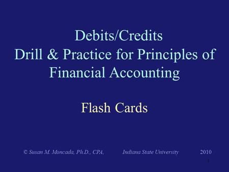 Flash Cards Debits/Credits Drill & Practice for Principles of Financial Accounting © Susan M. Moncada, Ph.D., CPA, Indiana State University 2010 1.
