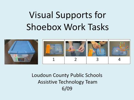 Visual Supports for Shoebox Work Tasks Loudoun County Public Schools Assistive Technology Team 6/09.