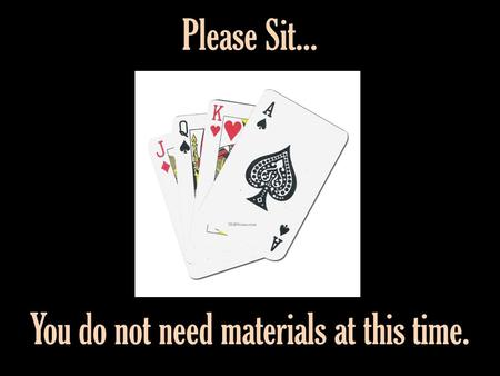 Please Sit... You do not need materials at this time.