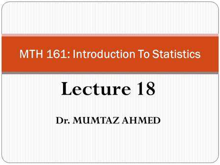 Lecture 18 Dr. MUMTAZ AHMED MTH 161: Introduction To Statistics.
