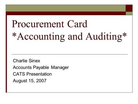 Procurement Card *Accounting and Auditing* Charlie Sinex Accounts Payable Manager CATS Presentation August 15, 2007.