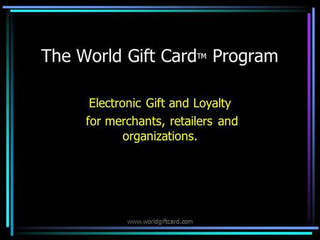 www.worldgiftcard.com The World Gift Card TM Program Electronic Gift and Loyalty for merchants, retailers and organizations.
