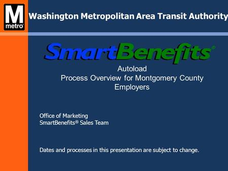 Office of Marketing SmartBenefits ® Sales Team Dates and processes in this presentation are subject to change. Washington Metropolitan Area Transit Authority.