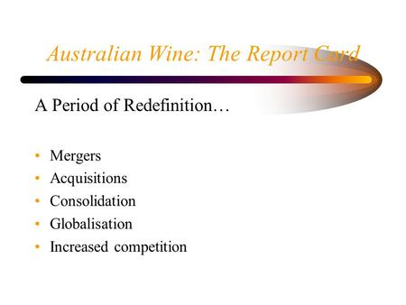 Australian Wine: The Report Card A Period of Redefinition… Mergers Acquisitions Consolidation Globalisation Increased competition.