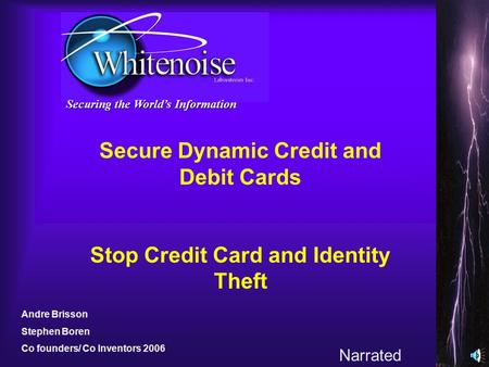 Securing the Worlds Information Secure Dynamic Credit and Debit Cards Stop Credit Card and Identity Theft Andre Brisson Stephen Boren Co founders/ Co.