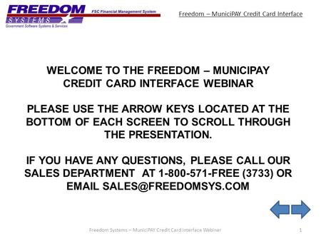 Freedom – MuniciPAY Credit Card Interface 1Freedom Systems – MuniciPAY Credit Card Interface Webinar WELCOME TO THE FREEDOM – MUNICIPAY CREDIT CARD INTERFACE.