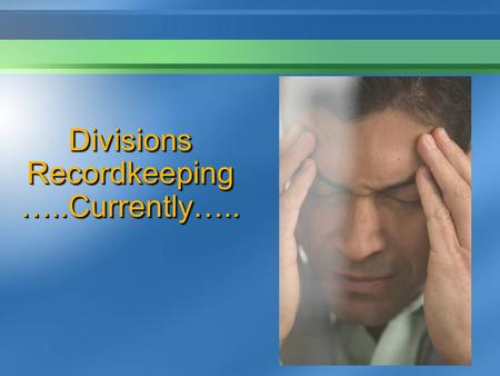 Divisions Recordkeeping …..Currently…... Divisions Recordkeeping…. ….The Future …….