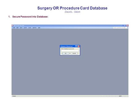 Surgery OR Procedure Card Database David L. Odom 1. Secure Password into Database: