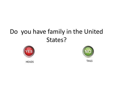 Do you have family in the United States? HEADS TAILS.