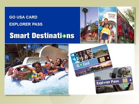 GO USA CARD EXPLORER PASS. 1 Smart Destinations Company Confidential Smart Destinations Overview Identified gap in existing travel offerings which failed.