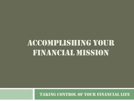 ACCOMPLISHING YOUR FINANCIAL MISSION TAKING CONTROL OF YOUR FINANCIAL LIFE.