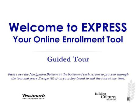 Welcome to EXPRESS Your Online Enrollment Tool Guided Tour Please use the Navigation Buttons at the bottom of each screen to proceed through the tour and.