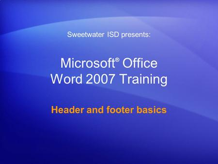 Microsoft ® Office Word 2007 Training Header and footer basics Sweetwater ISD presents: