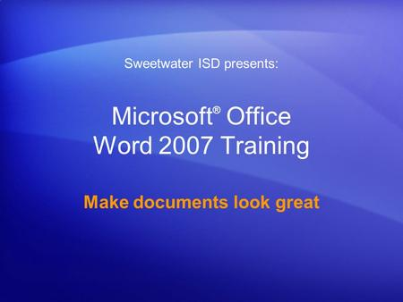 Microsoft ® Office Word 2007 Training Make documents look great Sweetwater ISD presents: