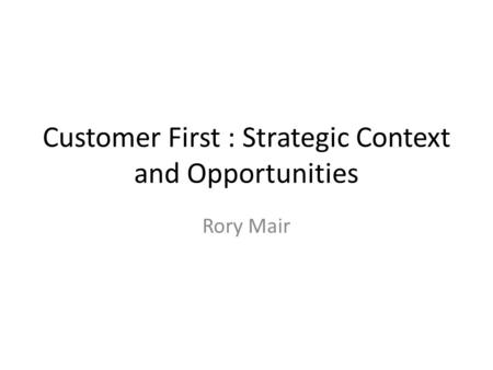 Customer First : Strategic Context and Opportunities Rory Mair.