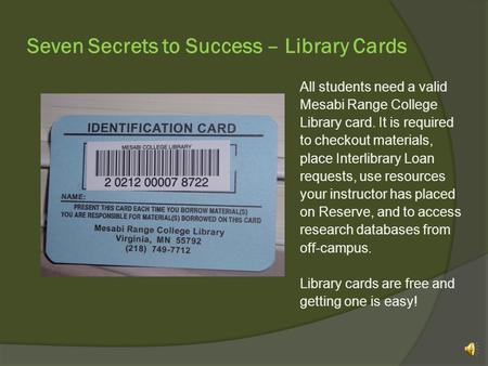 Seven Secrets to Success – Library Cards All students need a valid Mesabi Range College Library card. It is required to checkout materials, place Interlibrary.