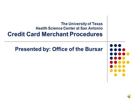 The University of Texas Health Science Center at San Antonio Credit Card Merchant Procedures Presented by: Office of the Bursar.