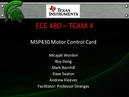 ECE 480 – TEAM 4 MSP430 Motor Control Card Micajah Worden Roy Dong Mark Barnhill Dave Seaton Andrew Kleeves Facilitator: Professor Strangas.