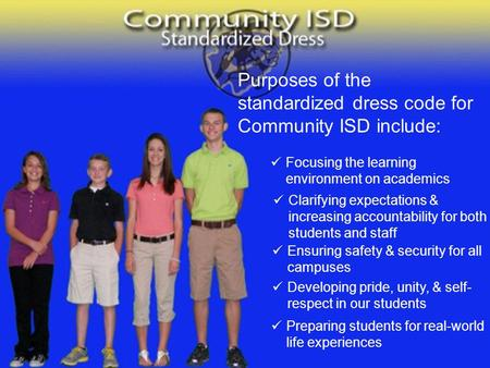 Purposes of the standardized dress code for Community ISD include: Focusing the learning environment on academics Clarifying expectations & increasing.
