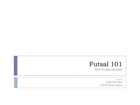 Futsal 101 How to play my way! Version 1.0 Coach Rich Sena U14 FC Boston Azzurri.