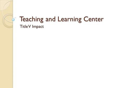 Teaching and Learning Center Title V Impact. 2009 Created a training classroom so that instructors may explore the newest technology available for them.