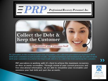 PRP specializes in working with its client to achieve the maximum recoveries on their accounts receivables. Through review of your current processes and.