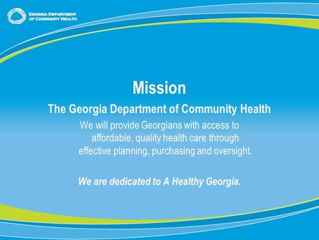 0 Mission The Georgia Department of Community Health We will provide Georgians with access to affordable, quality health care through effective planning,
