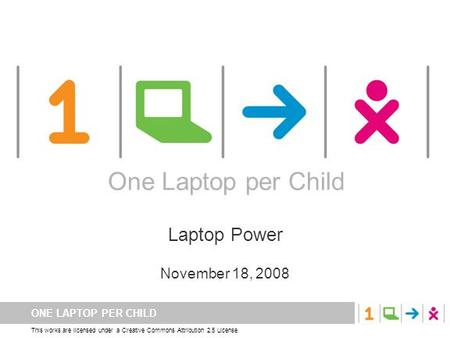 ONE LAPTOP PER CHILD This works are licensed under a Creative Commons Attribution 2.5 License. One Laptop per Child Laptop Power November 18, 2008 One.