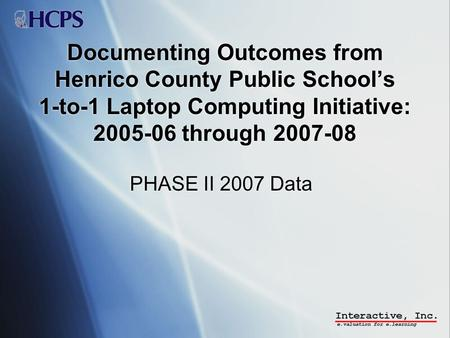 Documenting Outcomes from Henrico County Public Schools 1-to-1 Laptop Computing Initiative: 2005-06 through 2007-08 PHASE II 2007 Data.