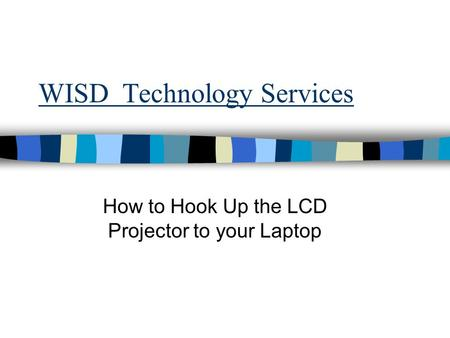 WISD Technology Services How to Hook Up the LCD Projector to your Laptop.