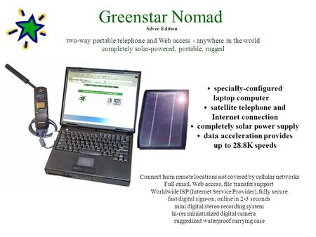 Greenstar Nomad two-way portable telephone and Web access - anywhere in the world completely solar-powered, portable, rugged specially-configured laptop.