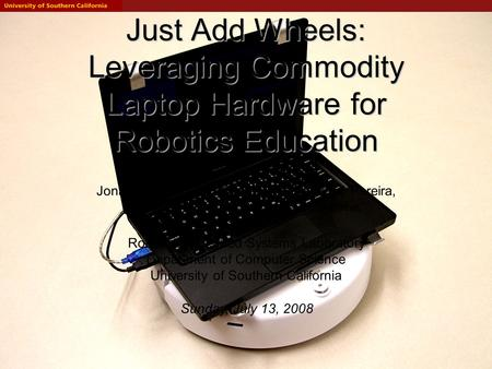 Just Add Wheels: Leveraging Commodity Laptop Hardware for Robotics Education Jonathan Kelly, Jonathan Binney, Arvind Pereira, Omair Khan and Gaurav S.