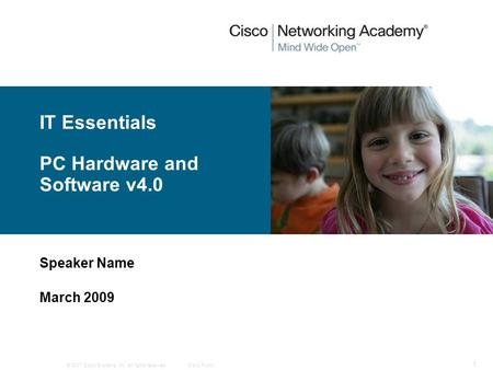© 2007 Cisco Systems, Inc. All rights reserved.Cisco Public 1 IT Essentials PC Hardware and Software v4.0 Speaker Name March 2009.