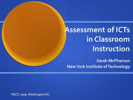 Assessment of ICTs in Classroom Instruction Sarah McPherson New York Institute of Technology NECC 2009 Washington DC.