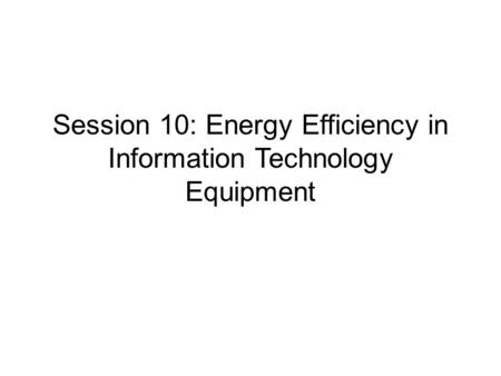 Session 10: Energy Efficiency in Information Technology Equipment.